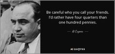 Be careful who you call your friends. I'd rather have four quarters than one hundred pennies.