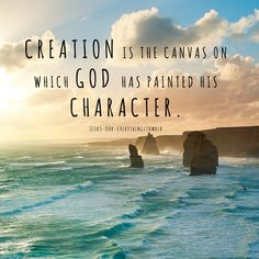 Creation is the canvas on which GOD has painted his character.