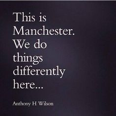 This is Manchester. We do things differently here .. Anthony H Wilson.