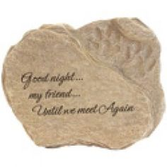 Memorial Garden Stone Reads:   Good night...my friend...Until we meet Again  A beautiful sentiment to honor the loss of your pet and faithful friend.  A lovely tribute gift to give or receive for pet loss, this memorial garden stone will pay tribute to your pet that was so very loved.  Place the stone in your pet's favorite spot in the yard or in another meaningful place inside or outside of your home.  Until you meet again, remember your pet with this fitting tribute.