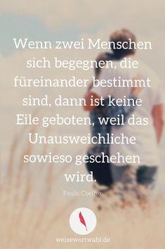 Wenn zwei Menschen sich begegnen, die füreinander bestimmt sind, dann ist keine Eile geboten, weil das Unausweichliche sowieso geschehen wird. - Paulo Coelho http://wp.me/p53eoI-W3