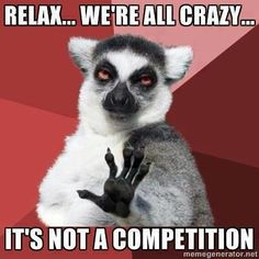 Relax... we're all crazy, its not a competition.
