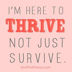 thrive baby, thrive!!!! The question is not how to survive, but how to THRIVE with passion, compassion, humor and style - maya angelou