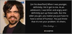 [on his dwarfism] When I was younger, definitely, I let it get to me. As an adolescent, I was bitter and angry and I definitely put up these walls. But the older you get, you realize you just have to have a sense of humour. You just know that it's not your problem. It's theirs. - Peter Dinklage