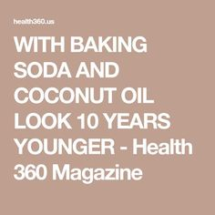 WITH BAKING SODA AND COCONUT OIL LOOK 10 YEARS YOUNGER - Health 360 Magazine