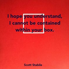I hope you understand, I cannot be contained within your box. Scott Stabile