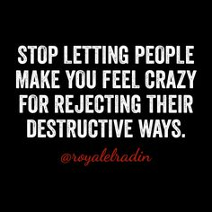 STOP LETTING PEOPLE  MAKE YOU FEEL CRAZY  FOR REJECTING THEIR  DESTRUCTIVE WAYS.