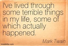 I've lived through some terrible things in my life, some of which actually happened. Mark Twain