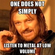 one-does-not-simply-a - One does not simply listen to metal at low volume