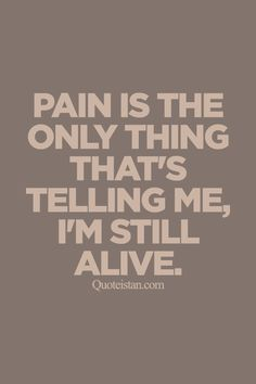 Pain is the only thing that's telling me i'm still alive . http://www.quoteistan.com/2015/09/pain-is-only-thing-thats-telling-me-im.html