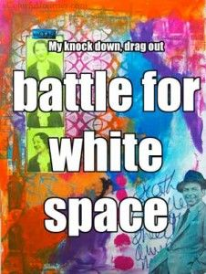 I had a  knock down, drag out battle for white space in my art journal.  Check out the blow by blow on the blog!