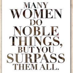 Many women do noble things but you surpass them all...