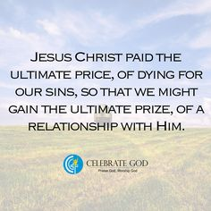 Jesus Christ paid the ultimate price, of dying for our sins, so that we might gain the ultimate prize, of a relationship with Him.