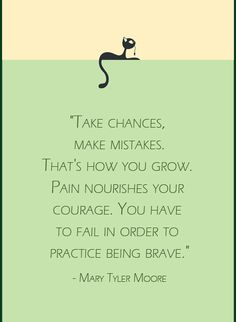 """Take chances, make mistakes. That's how you grow. Pain nourishes your courage. You have to fail in order to practice being brave.""  - Mary Tyler Moore"