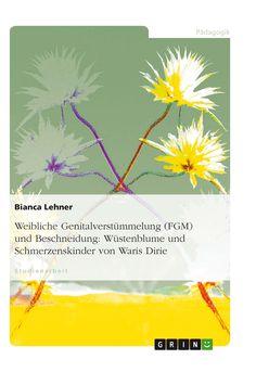 Weibliche Genitalverstümmelung (FGM) und Beschneidung: Wüstenblume und Schmerzenskinder von Waris Dirie. GRIN: http://grin.to/nNWQv Amazon: http://grin.to/2fm9v
