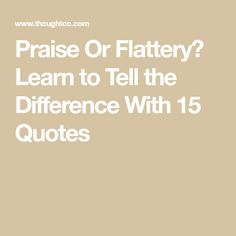 Praise Or Flattery? Learn to Tell the Difference With 15 Quotes