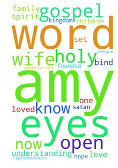 Save Amy Lord -  Right now I bind the enemy of this world (satan and his adversaries) who have blinded my wife Amy's eyes to the truth of the gospel, and I loose the light of the gospel to shine on Amy and open her eyes. You spirits operating in the life of my wife, blinding Amy to the gospel to keep Amy out of the Kingdom of God, I bind you now. I belong to the Lord Jesus Christ. I carry His authority and His righteousness and in His Name, I command you to desist in your maneuvers. I spoil…