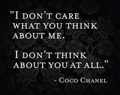 Love this and so true on so many levels! Some people think they matter enough, that you worry or think about them constantly. However what those people dont realize is that just because they might be so concerned with you and what your doing, doesnt mean that you give a damn about them and their existance.