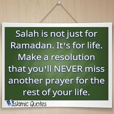 Salah is not just for Ramadan. It's for life. Make a resolution that you'll NEVER miss another prayer for the rest of your life.
