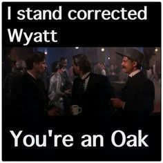 I stand corrected Wyatt. you're an oak Best Movie Quotes, Favorite Quotes, Favorite Things, Tombstone Movie Quotes, Tombstone 1993, Tombstone Sayings, People Quotes, Me Quotes, Qoutes