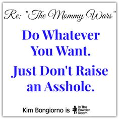 Do Whatever You Want. Just Don't Raise an Asshole - by Kim Bongiorno