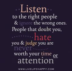 Listen to the right people and ignore the wrong ones. People that doubt you, hate you and judge you are never worth your time or attention.
