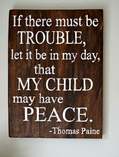 If there must be trouble, let it be in my day, that my child may have peace. | Thomas Paine quote | wood sign by Aimee Weaver Designs