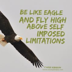 Be like Eagle and fly high above self imposed limitations #PHosieRobinson