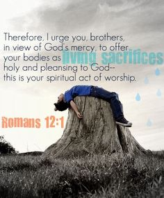 Romans 12:1 ~ Therefore i urge you brothers in view of God's mercy, to offer your bodies as living sacrifices holy and pleasing to God, this is your spiritual act of worship.