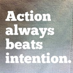 """Action always beats intention. 