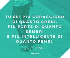 Tu sei più coraggioso di quanto credi, più forte di quanto sembri e più intelligente di quanto pensi. A. A. Milne http://www.lefrasi.it/frase/tu-piu-coraggioso-quanto-credi-piu-forte-quanto/ #frasi #motivazionali #motivazione #quote #aforismi #frasibelle #citazione #successo #ispirazione