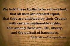 """""""We hold these truths to be self-evident, that all men are created equal, that they are endowed by their Creator with certain unalienable rights, that among these are, life, liberty, and the pursuit of happiness."""" - Declaration of Independence (Thomas Jefferson)"""