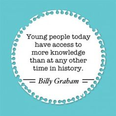 """Young people today have access to more knowledge than at any other time in history."" -Billy Graham"