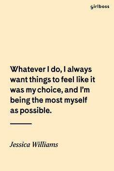 GIRLBOSS QUOTE: Whatever I do, I always want things to feel like it was my choice, and I\'m being the most myself as possible. // Inspirational quote by Jessica Williams