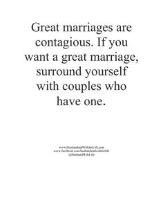 Great marriages are contagious. If you want a great marriage, surround yourself with couples who have one.