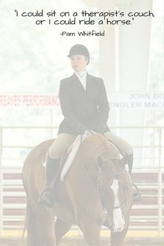 """""""I could sit on a therapist's couch, or I could ride a horse."""" This horse quote describes """"equine therapy"""" so well!"""