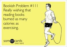 Free, Fantasy Sports Ecard: Bookish Problem #111 Really wishing that reading books burned as many calories as  exercising.