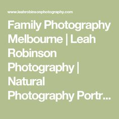 Family Photography Melbourne | Leah Robinson Photography | Natural Photography Portraits for babies, children, and families