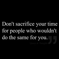Don't sacrifice your time for people who wouldn't do the same for you.  I can think of one person in my very recent past who fits this to a tee!!!