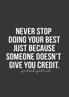Never Stop doing your best just because someone doesn't give you credit. Word to remember!