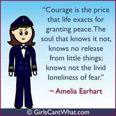 """Courage is the price that life exacts for granting peace. The soul that knows it not, knows no release from little things; knows not the livid loneliness of fear."" Amelia Earhart http://www.girlscantwhat.com/"