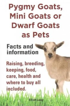 Pygmy Goats, Mini Goats or Dwarf Goats as Pets: Facts and Information: Raising, Breeding, Keeping, Food, Care, He...