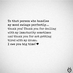 To that person who handles my mood swings perfectly. Thank you for dealing with my immaturity sometimes and thank you for not getting tired with my drama. I owe you big time! Real Friendship Quotes, Bff Quotes, Deep Quotes, Words Quotes, Unexpected Friendship Quotes, Thankful Quotes For Him, Thank You Quotes For Boyfriend, Best Boyfriend Quotes, Husband Quotes