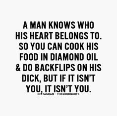 A man knows who his heart belongs to....and if it isn't you, it isn't you.