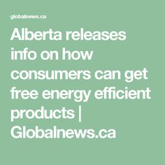 Alberta releases info on how consumers can get free energy efficient products    Globalnews.ca