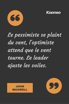 "[CITATIONS] Le pessimiste se plaint du vent, l'optimiste attend que le vent tourne. Le leader ajuste les voiles."" JOHN MAXWELL"