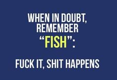 "When in doubt, remember ""FISH"": f*ck it, sh*t happens"