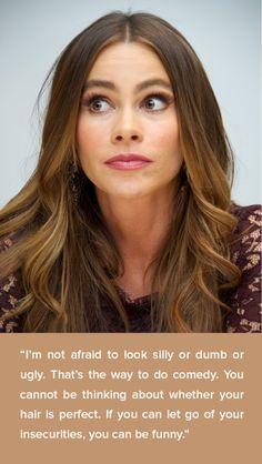 These inspiring quotes will only fuel your obsession with Sofia Vergara. t.- No temo mirar tonto o mudo o fea. Es la manera de hacer comedia. No se puede estar pensando si su cabello es perfecto. Si puedes soltar tus inseguridades, puedes ser gracioso.