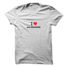 I Love ALL WEATHER T Shirts, Hoodie Sweatshirts