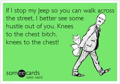 If I stop my Jeep so you can walk across the street, I better see some hustle out of you. Knees to the chest bitch, knees to the chest!